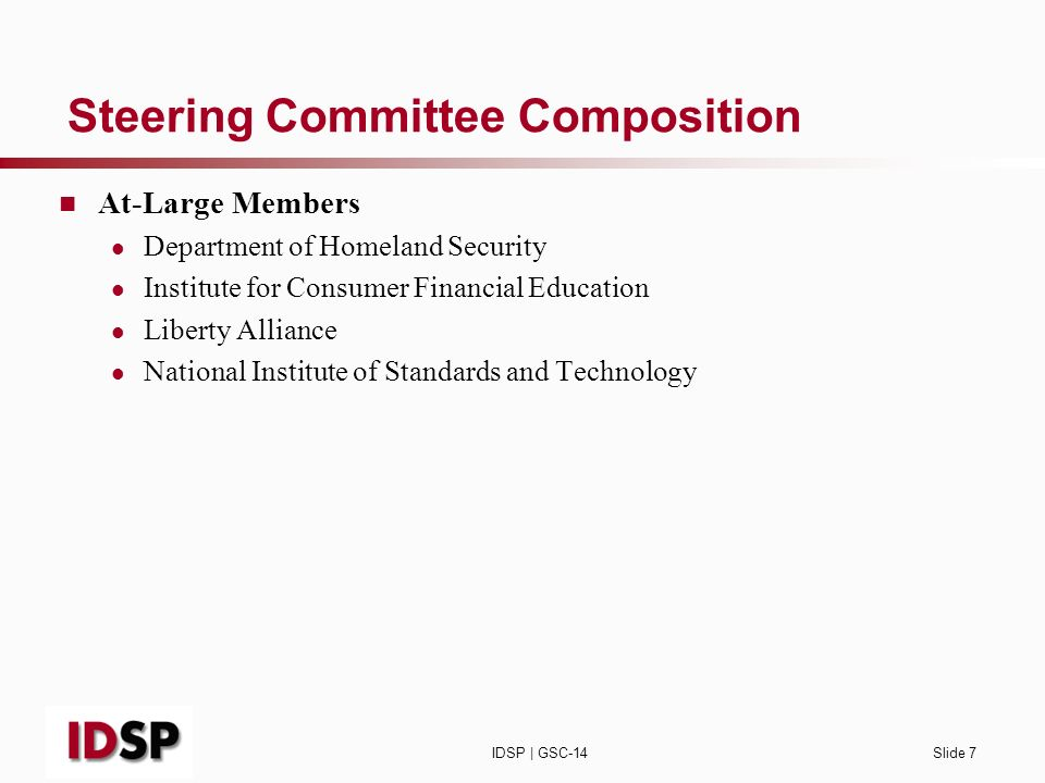 IDSP | GSC-14Slide 7 Steering Committee Composition At-Large Members Department of Homeland Security Institute for Consumer Financial Education Liberty Alliance National Institute of Standards and Technology