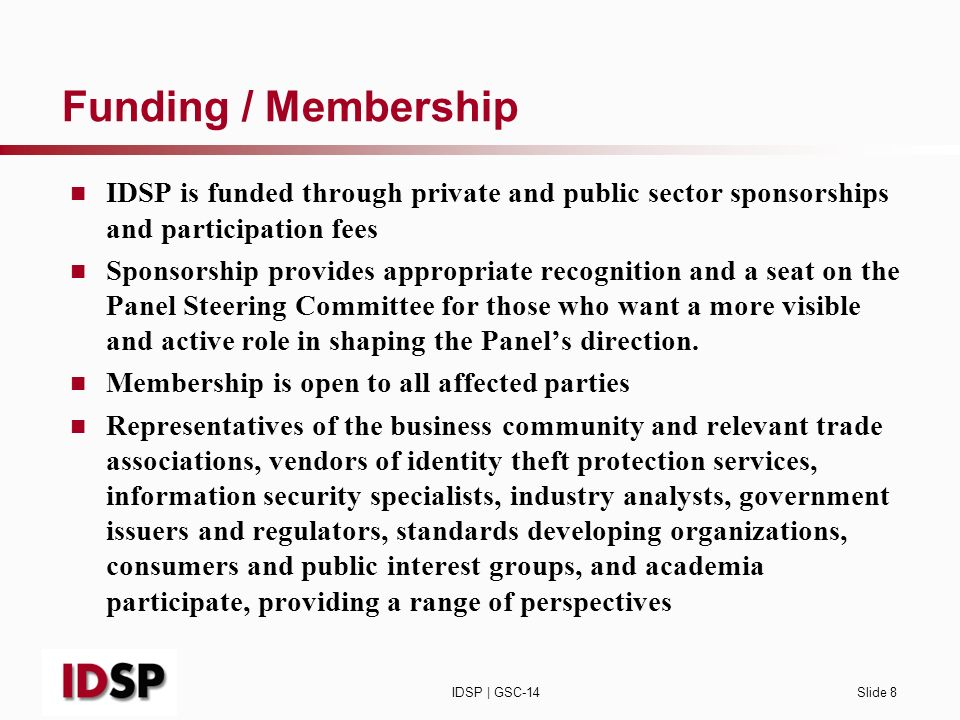 IDSP | GSC-14Slide 8 Funding / Membership IDSP is funded through private and public sector sponsorships and participation fees Sponsorship provides appropriate recognition and a seat on the Panel Steering Committee for those who want a more visible and active role in shaping the Panels direction.