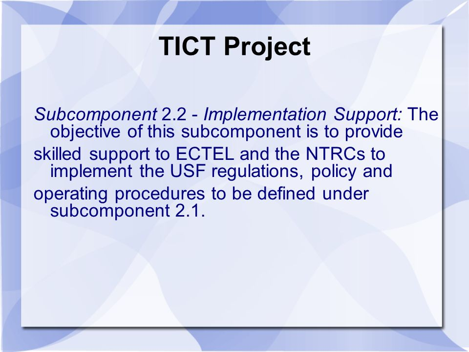 TICT Project Subcomponent 2.2 - Implementation Support: The objective of this subcomponent is to provide skilled support to ECTEL and the NTRCs to implement the USF regulations, policy and operating procedures to be defined under subcomponent 2.1.