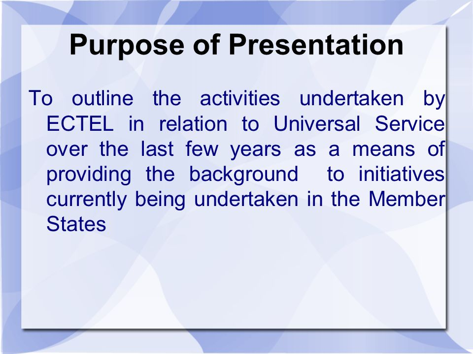 Purpose of Presentation To outline the activities undertaken by ECTEL in relation to Universal Service over the last few years as a means of providing the background to initiatives currently being undertaken in the Member States