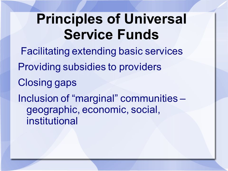 Principles of Universal Service Funds Facilitating extending basic services Providing subsidies to providers Closing gaps Inclusion of marginal communities – geographic, economic, social, institutional