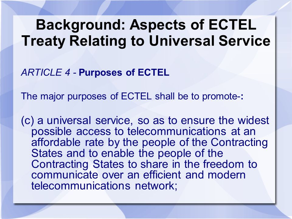 Background: Aspects of ECTEL Treaty Relating to Universal Service ARTICLE 4 - Purposes of ECTEL The major purposes of ECTEL shall be to promote-: (c) a universal service, so as to ensure the widest possible access to telecommunications at an affordable rate by the people of the Contracting States and to enable the people of the Contracting States to share in the freedom to communicate over an efficient and modern telecommunications network;