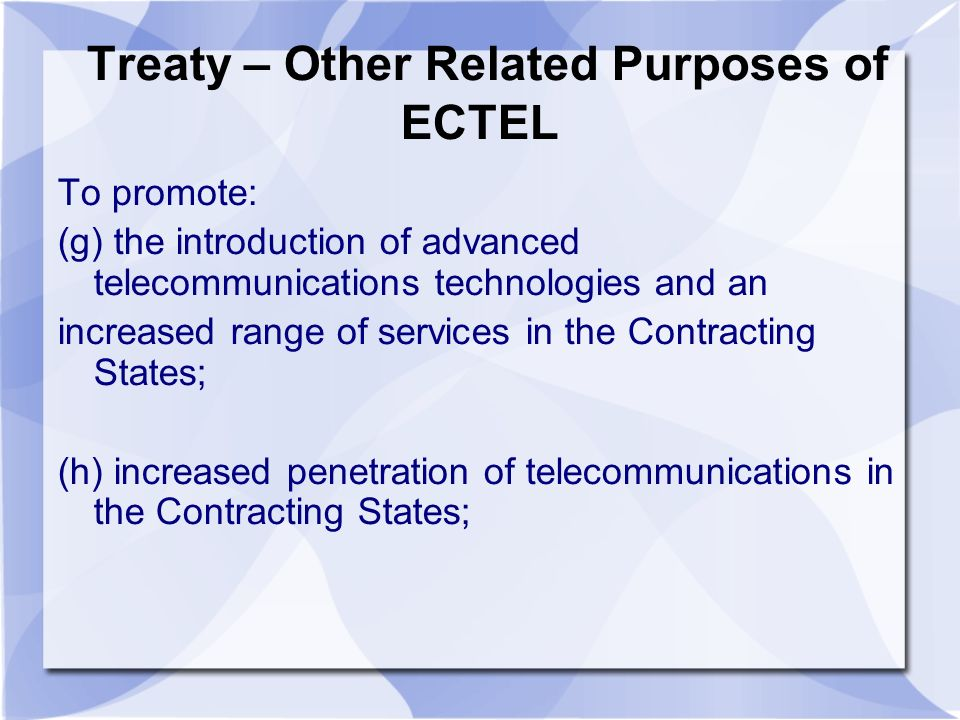Treaty – Other Related Purposes of ECTEL To promote: (g) the introduction of advanced telecommunications technologies and an increased range of services in the Contracting States; (h) increased penetration of telecommunications in the Contracting States;