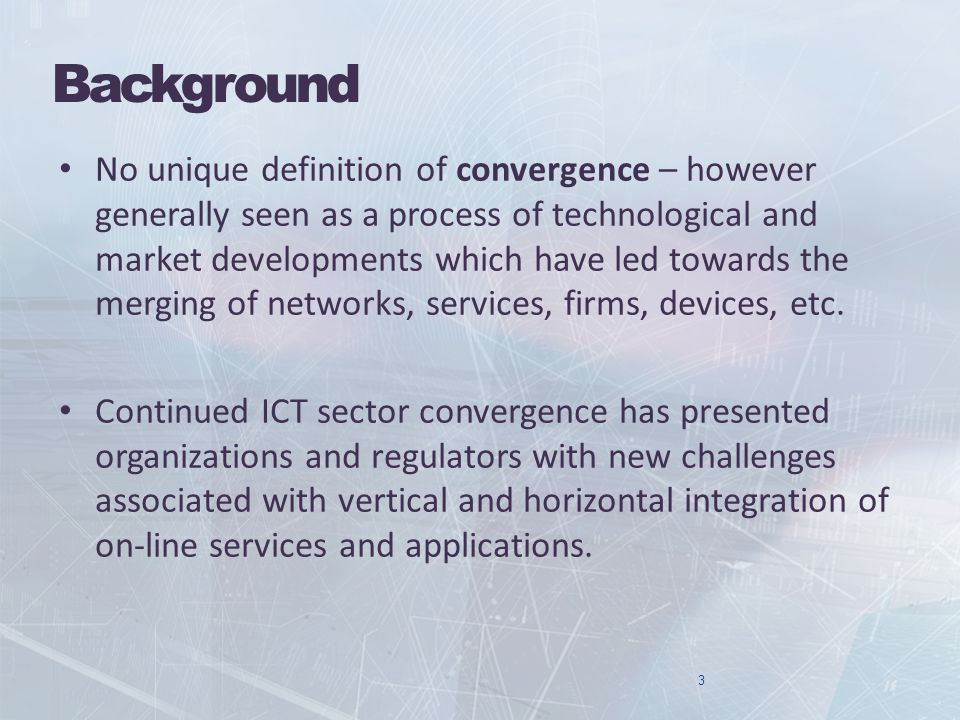 Background No unique definition of convergence – however generally seen as a process of technological and market developments which have led towards the merging of networks, services, firms, devices, etc.