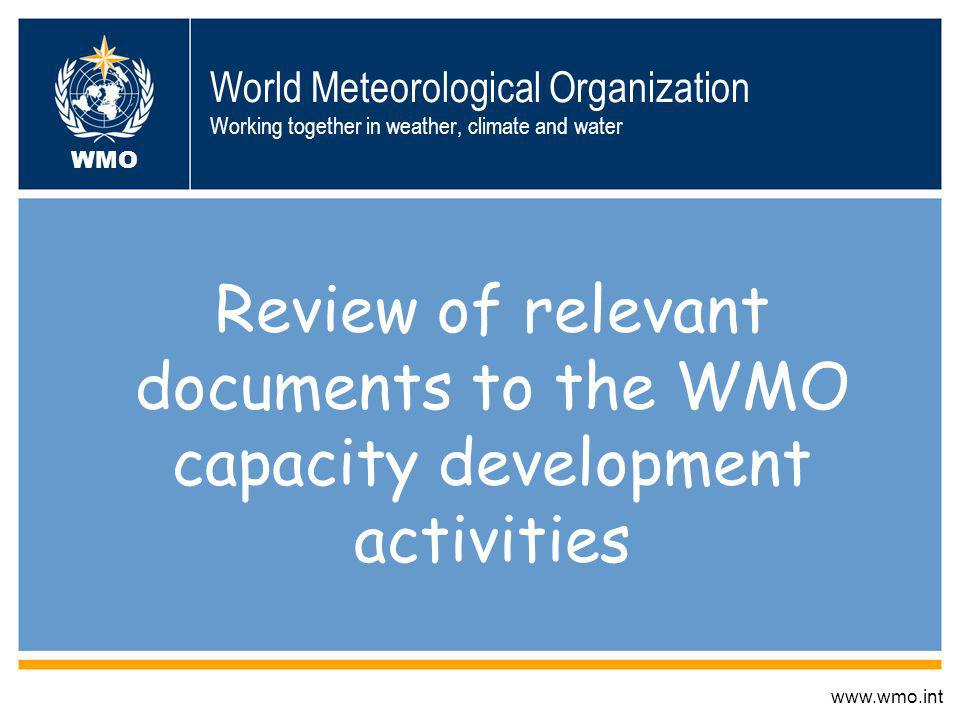 World Meteorological Organization Working together in weather, climate and water Review of relevant documents to the WMO capacity development activities www.wmo.int WMO