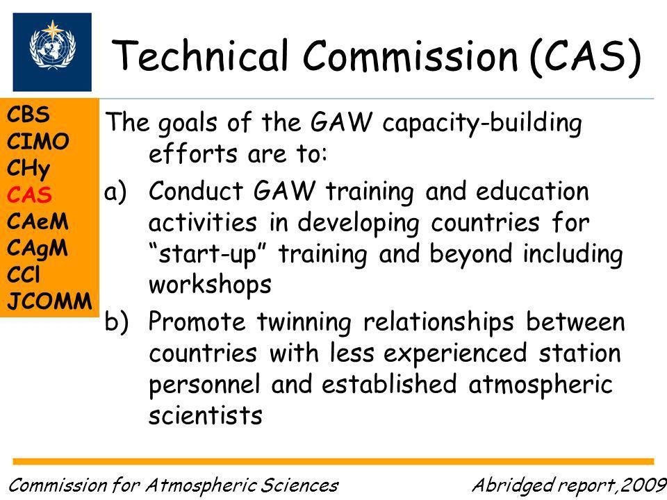 Technical Commission (CAS) CBS CIMO CHy CAS CAeM CAgM CCl JCOMM Abridged report,2009 The goals of the GAW capacity-building efforts are to: a)Conduct GAW training and education activities in developing countries for start-up training and beyond including workshops b)Promote twinning relationships between countries with less experienced station personnel and established atmospheric scientists Commission for Atmospheric Sciences