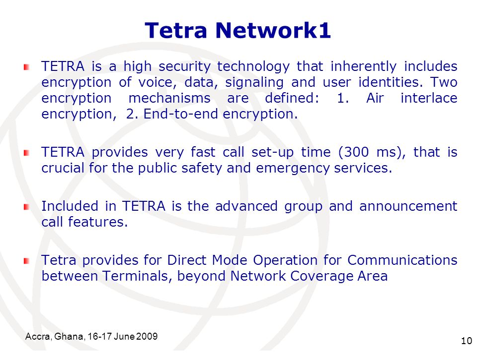 International Telecommunication Union Tetra Network1 TETRA is a high security technology that inherently includes encryption of voice, data, signaling and user identities.