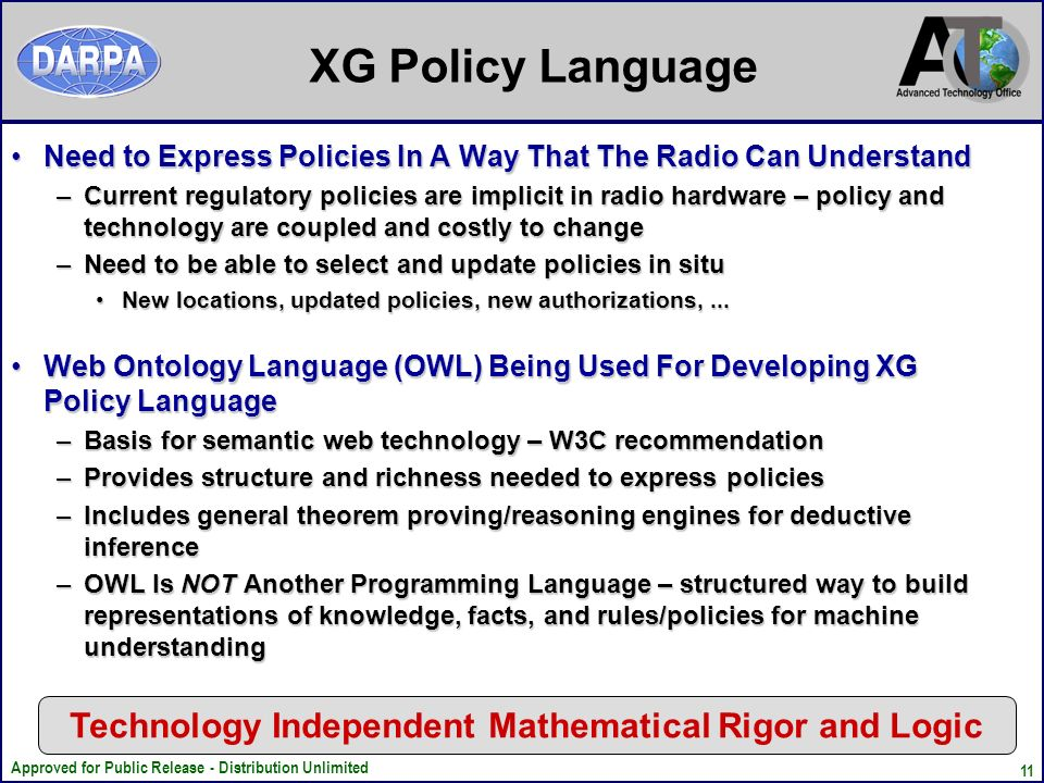 Approved for Public Release - Distribution Unlimited 11 XG Policy Language Need to Express Policies In A Way That The Radio Can UnderstandNeed to Express Policies In A Way That The Radio Can Understand –Current regulatory policies are implicit in radio hardware – policy and technology are coupled and costly to change –Need to be able to select and update policies in situ New locations, updated policies, new authorizations,...New locations, updated policies, new authorizations,...