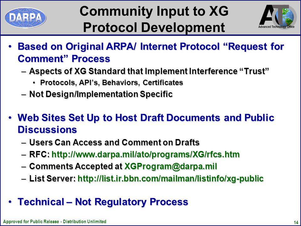 Approved for Public Release - Distribution Unlimited 14 Community Input to XG Protocol Development Based on Original ARPA/ Internet Protocol Request for Comment ProcessBased on Original ARPA/ Internet Protocol Request for Comment Process –Aspects of XG Standard that Implement Interference Trust Protocols, APIs, Behaviors, CertificatesProtocols, APIs, Behaviors, Certificates –Not Design/Implementation Specific Web Sites Set Up to Host Draft Documents and Public DiscussionsWeb Sites Set Up to Host Draft Documents and Public Discussions –Users Can Access and Comment on Drafts –RFC: http://www.darpa.mil/ato/programs/XG/rfcs.htm –Comments Accepted at XGProgram@darpa.mil –List Server: http://list.ir.bbn.com/mailman/listinfo/xg-public Technical – Not Regulatory ProcessTechnical – Not Regulatory Process