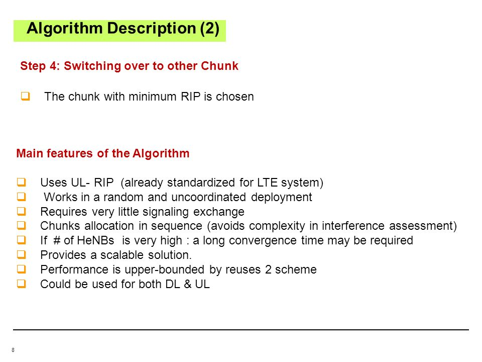 8 Algorithm Description (2) Step 4: Switching over to other Chunk Main features of the Algorithm Uses UL- RIP (already standardized for LTE system) Works in a random and uncoordinated deployment Requires very little signaling exchange Chunks allocation in sequence (avoids complexity in interference assessment) If # of HeNBs is very high : a long convergence time may be required Provides a scalable solution.