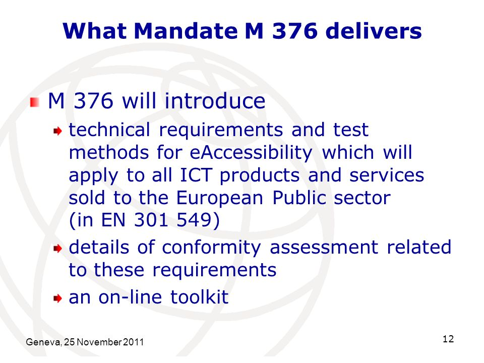 What Mandate M 376 delivers M 376 will introduce technical requirements and test methods for eAccessibility which will apply to all ICT products and services sold to the European Public sector (in EN 301 549) details of conformity assessment related to these requirements an on-line toolkit Geneva, 25 November 2011 12