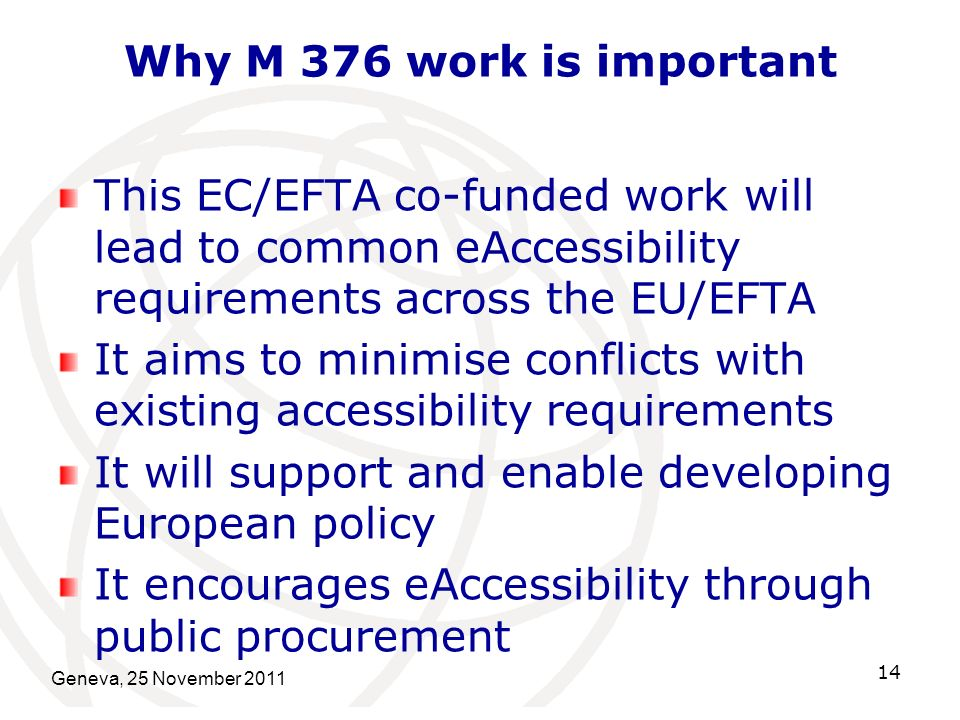 Why M 376 work is important This EC/EFTA co-funded work will lead to common eAccessibility requirements across the EU/EFTA It aims to minimise conflicts with existing accessibility requirements It will support and enable developing European policy It encourages eAccessibility through public procurement Geneva, 25 November 2011 14