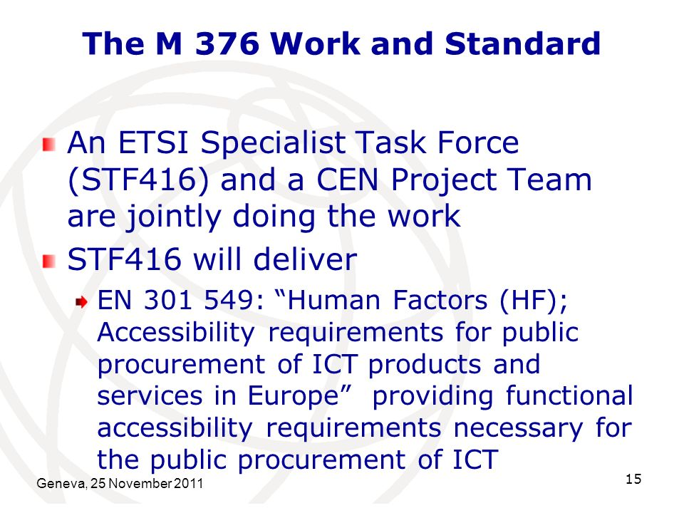 The M 376 Work and Standard An ETSI Specialist Task Force (STF416) and a CEN Project Team are jointly doing the work STF416 will deliver EN 301 549: Human Factors (HF); Accessibility requirements for public procurement of ICT products and services in Europe providing functional accessibility requirements necessary for the public procurement of ICT Geneva, 25 November 2011 15