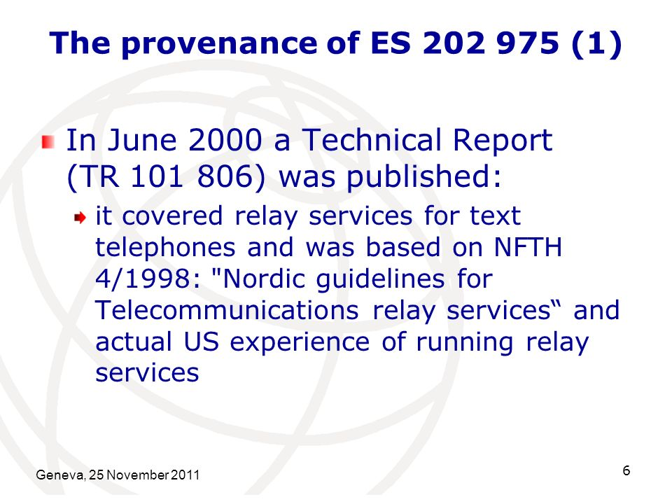 The provenance of ES 202 975 (1) In June 2000 a Technical Report (TR 101 806) was published: it covered relay services for text telephones and was based on NFTH 4/1998: Nordic guidelines for Telecommunications relay services and actual US experience of running relay services Geneva, 25 November 2011 6