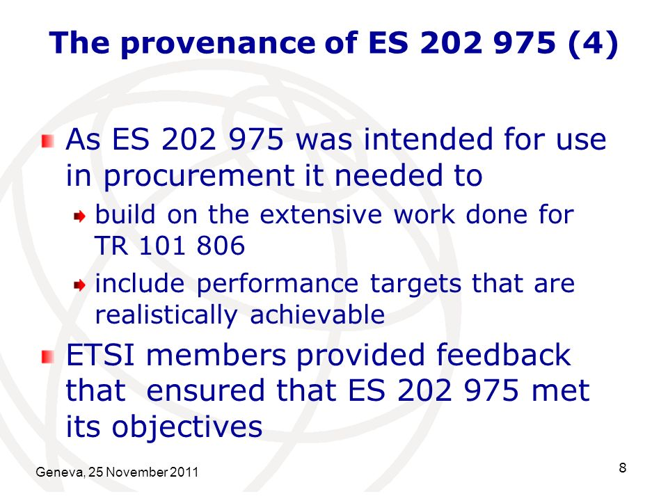 The provenance of ES 202 975 (4) As ES 202 975 was intended for use in procurement it needed to build on the extensive work done for TR 101 806 include performance targets that are realistically achievable ETSI members provided feedback that ensured that ES 202 975 met its objectives Geneva, 25 November 2011 8