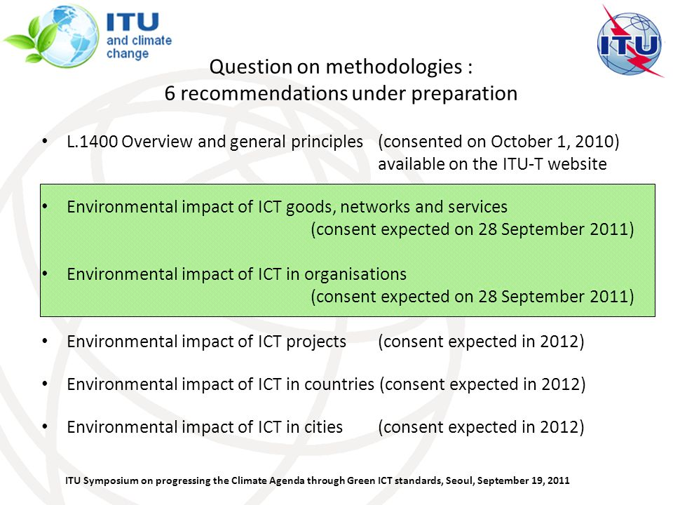 ITU Symposium on progressing the Climate Agenda through Green ICT standards, Seoul, September 19, 2011 Question on methodologies : 6 recommendations under preparation L.1400 Overview and general principles (consented on October 1, 2010) available on the ITU-T website Environmental impact of ICT goods, networks and services (consent expected on 28 September 2011) Environmental impact of ICT in organisations (consent expected on 28 September 2011) Environmental impact of ICT projects (consent expected in 2012) Environmental impact of ICT in countries (consent expected in 2012) Environmental impact of ICT in cities (consent expected in 2012)