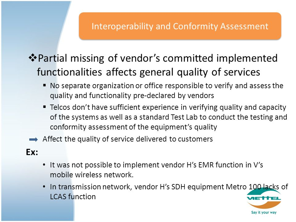 Partial missing of vendors committed implemented functionalities affects general quality of services No separate organization or office responsible to verify and assess the quality and functionality pre-declared by vendors Telcos dont have sufficient experience in verifying quality and capacity of the systems as well as a standard Test Lab to conduct the testing and conformity assessment of the equipments quality Affect the quality of service delivered to customers Ex: It was not possible to implement vendor Hs EMR function in Vs mobile wireless network.