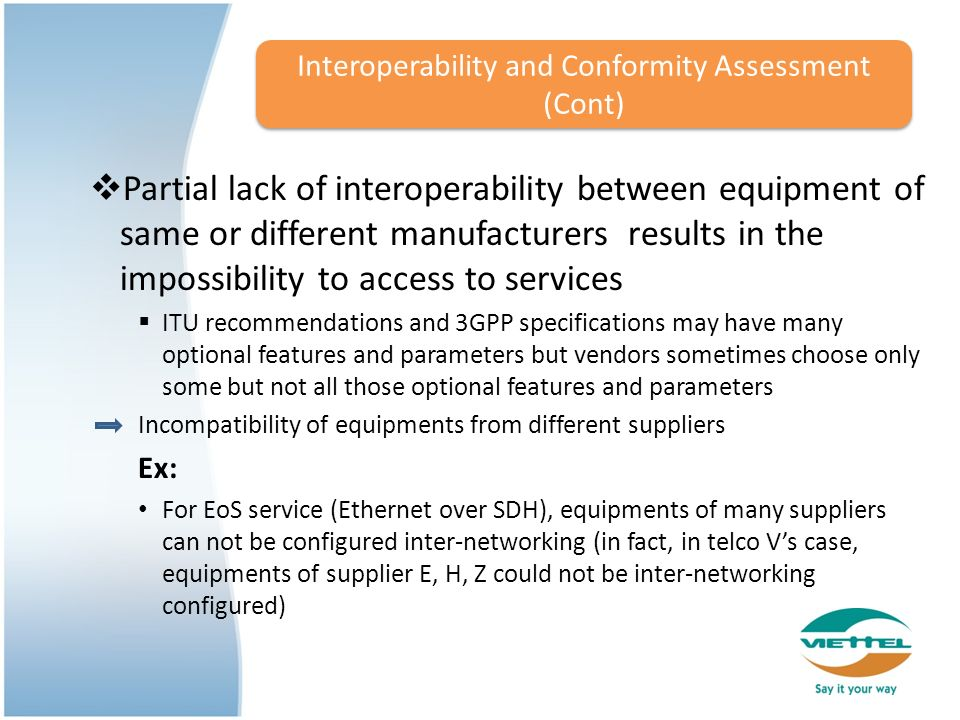 Partial lack of interoperability between equipment of same or different manufacturers results in the impossibility to access to services ITU recommendations and 3GPP specifications may have many optional features and parameters but vendors sometimes choose only some but not all those optional features and parameters Incompatibility of equipments from different suppliers Ex: For EoS service (Ethernet over SDH), equipments of many suppliers can not be configured inter-networking (in fact, in telco Vs case, equipments of supplier E, H, Z could not be inter-networking configured) Interoperability and Conformity Assessment (Cont)
