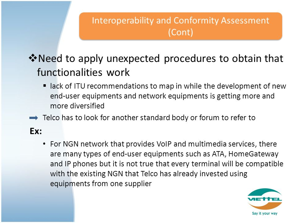 Need to apply unexpected procedures to obtain that functionalities work lack of ITU recommendations to map in while the development of new end-user equipments and network equipments is getting more and more diversified Telco has to look for another standard body or forum to refer to Ex: For NGN network that provides VoIP and multimedia services, there are many types of end-user equipments such as ATA, HomeGateway and IP phones but it is not true that every terminal will be compatible with the existing NGN that Telco has already invested using equipments from one supplier Interoperability and Conformity Assessment (Cont)