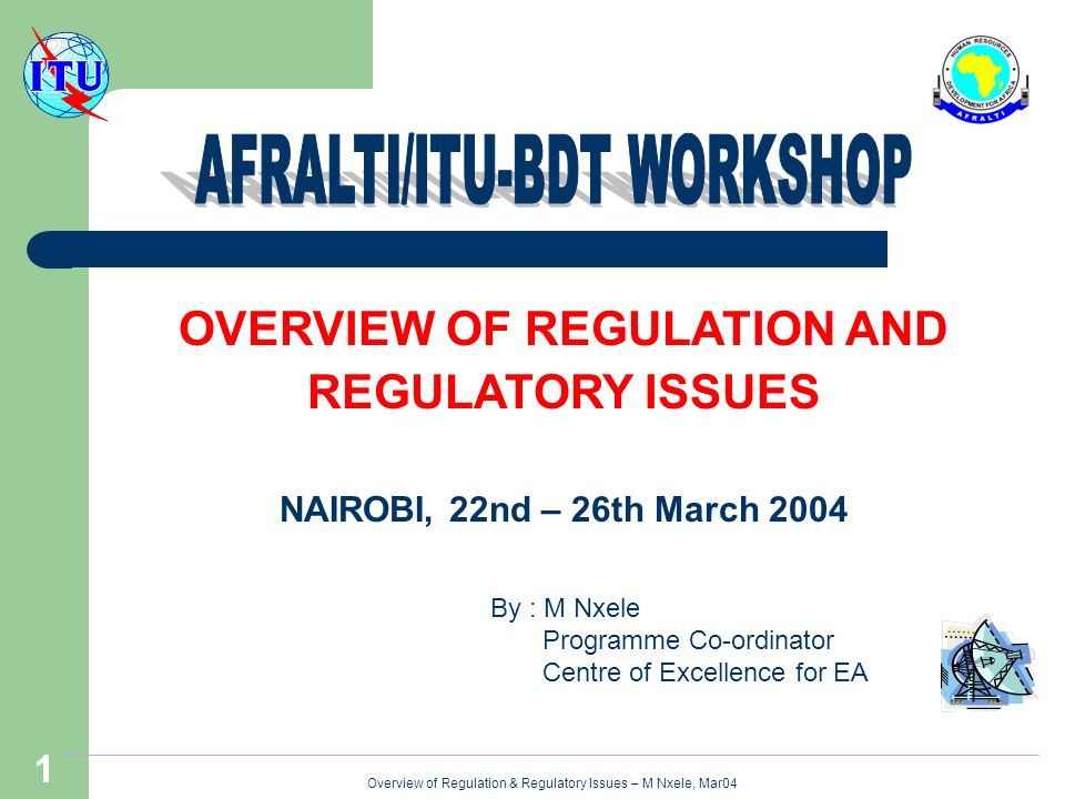 Overview of Regulation & Regulatory Issues – M Nxele, Mar04 1 OVERVIEW OF REGULATION AND REGULATORY ISSUES NAIROBI, 22nd – 26th March 2004 By : M Nxele Programme Co-ordinator Centre of Excellence for EA