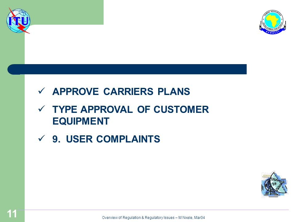 Overview of Regulation & Regulatory Issues – M Nxele, Mar04 11 APPROVE CARRIERS PLANS TYPE APPROVAL OF CUSTOMER EQUIPMENT 9.