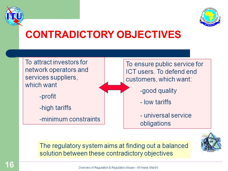 Overview of Regulation & Regulatory Issues – M Nxele, Mar04 16 To attract investors for network operators and services suppliers, which want -profit -high tariffs -minimum constraints To ensure public service for ICT users.