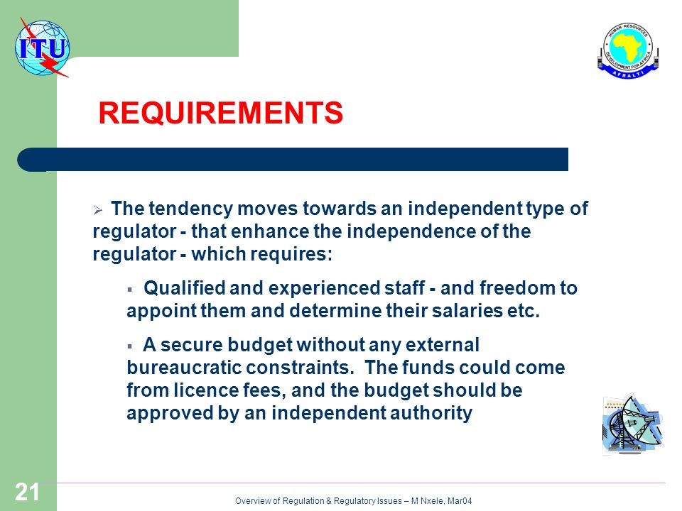 Overview of Regulation & Regulatory Issues – M Nxele, Mar04 21 The tendency moves towards an independent type of regulator - that enhance the independence of the regulator - which requires: Qualified and experienced staff - and freedom to appoint them and determine their salaries etc.