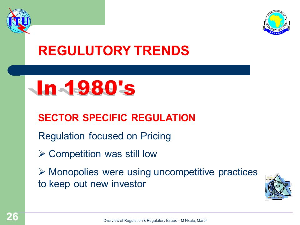 Overview of Regulation & Regulatory Issues – M Nxele, Mar04 26 SECTOR SPECIFIC REGULATION Regulation focused on Pricing Competition was still low Monopolies were using uncompetitive practices to keep out new investor REGULUTORY TRENDS
