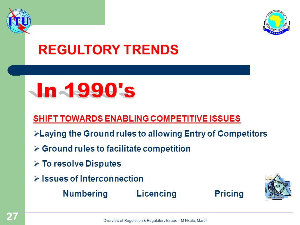 Overview of Regulation & Regulatory Issues – M Nxele, Mar04 27 SHIFT TOWARDS ENABLING COMPETITIVE ISSUES Laying the Ground rules to allowing Entry of Competitors Ground rules to facilitate competition To resolve Disputes Issues of Interconnection Numbering Licencing Pricing REGULTORY TRENDS