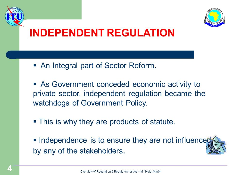 Overview of Regulation & Regulatory Issues – M Nxele, Mar04 4 INDEPENDENT REGULATION An Integral part of Sector Reform.