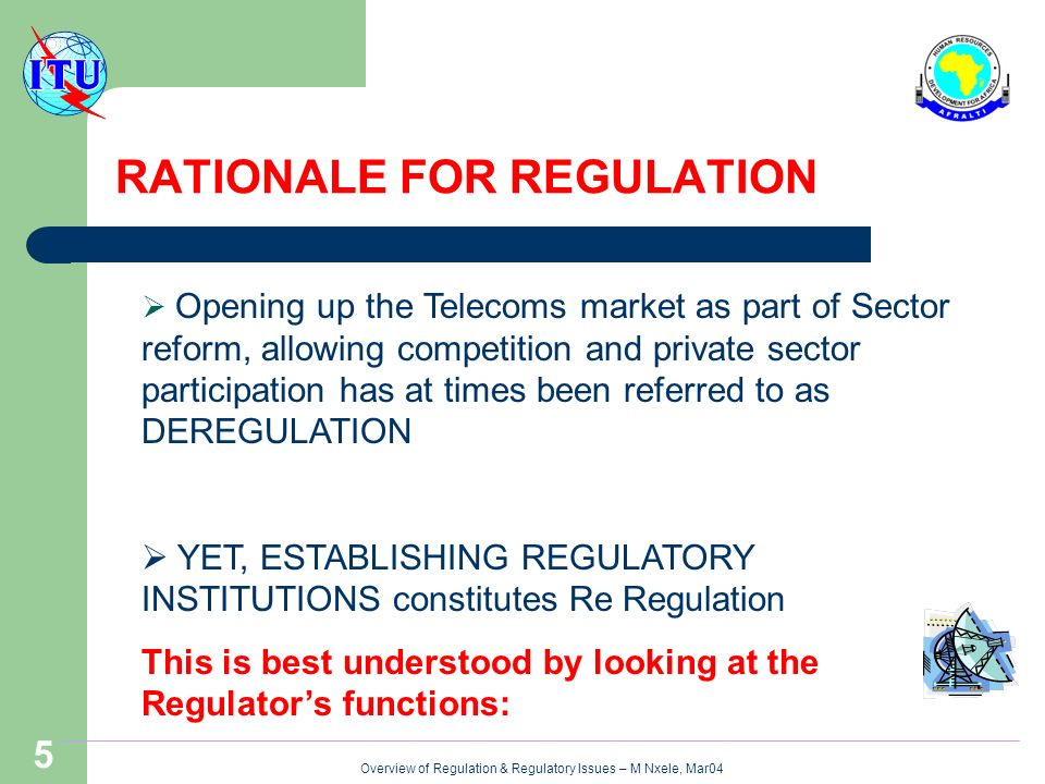 Overview of Regulation & Regulatory Issues – M Nxele, Mar04 5 RATIONALE FOR REGULATION Opening up the Telecoms market as part of Sector reform, allowing competition and private sector participation has at times been referred to as DEREGULATION YET, ESTABLISHING REGULATORY INSTITUTIONS constitutes Re Regulation This is best understood by looking at the Regulators functions: