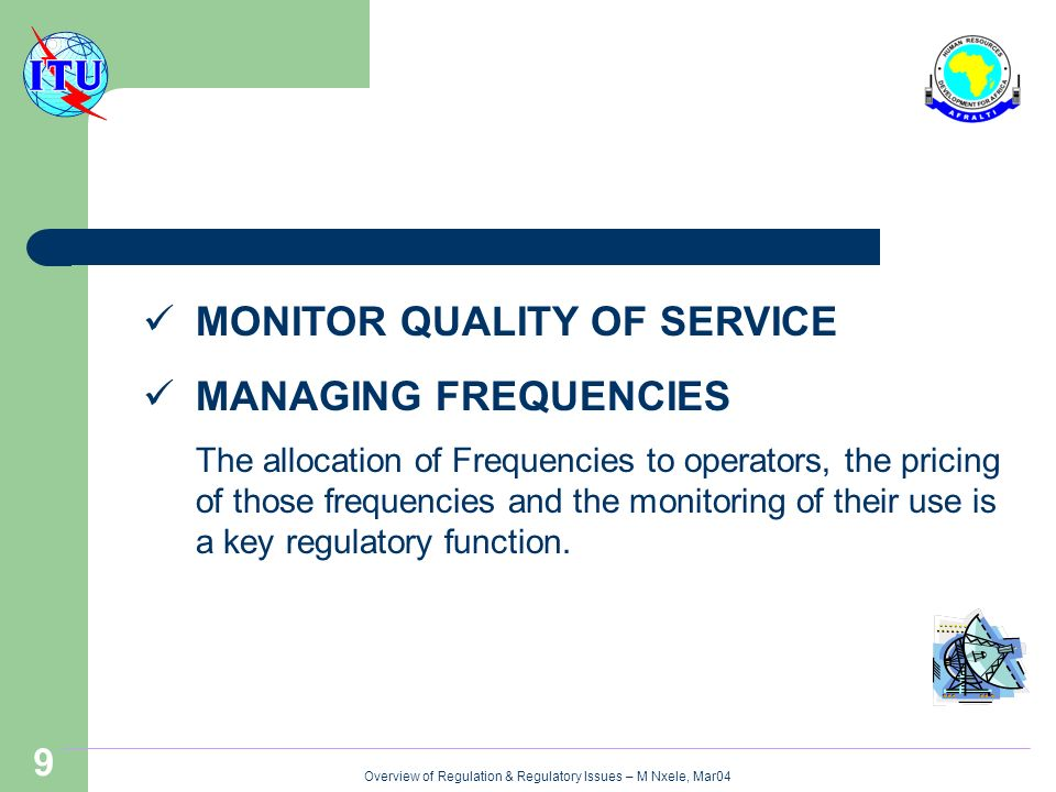 Overview of Regulation & Regulatory Issues – M Nxele, Mar04 9 MONITOR QUALITY OF SERVICE MANAGING FREQUENCIES The allocation of Frequencies to operators, the pricing of those frequencies and the monitoring of their use is a key regulatory function.