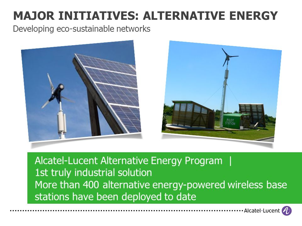MAJOR INITIATIVES: ALTERNATIVE ENERGY Developing eco-sustainable networks Alcatel-Lucent Alternative Energy Program | 1st truly industrial solution More than 400 alternative energy-powered wireless base stations have been deployed to date