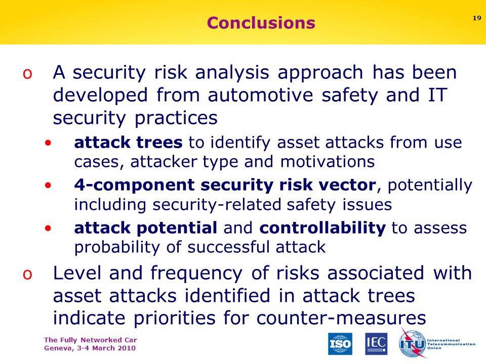 The Fully Networked Car Geneva, 3-4 March 2010 19 Conclusions o A security risk analysis approach has been developed from automotive safety and IT security practices attack trees to identify asset attacks from use cases, attacker type and motivations 4-component security risk vector, potentially including security-related safety issues attack potential and controllability to assess probability of successful attack o Level and frequency of risks associated with asset attacks identified in attack trees indicate priorities for counter-measures