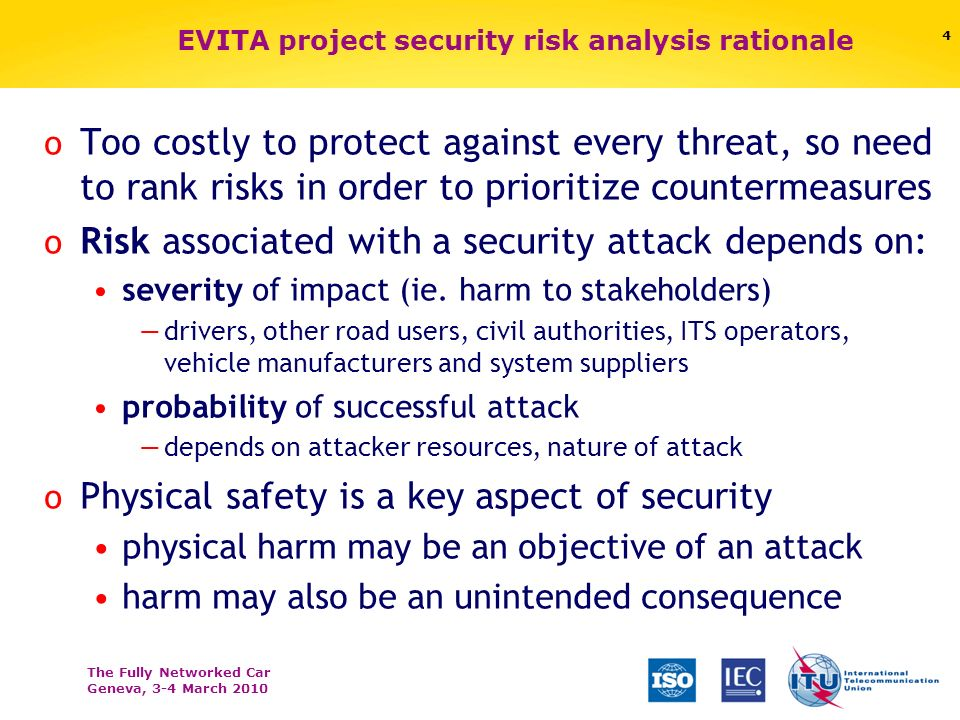 The Fully Networked Car Geneva, 3-4 March 2010 EVITA project security risk analysis rationale o Too costly to protect against every threat, so need to rank risks in order to prioritize countermeasures o Risk associated with a security attack depends on: severity of impact (ie.