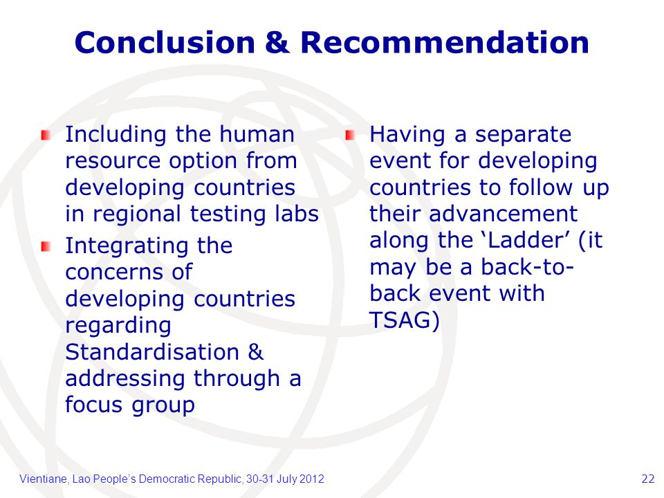 Conclusion & Recommendation Including the human resource option from developing countries in regional testing labs Integrating the concerns of developing countries regarding Standardisation & addressing through a focus group Having a separate event for developing countries to follow up their advancement along the Ladder (it may be a back-to- back event with TSAG) Vientiane, Lao Peoples Democratic Republic, 30-31 July 201222