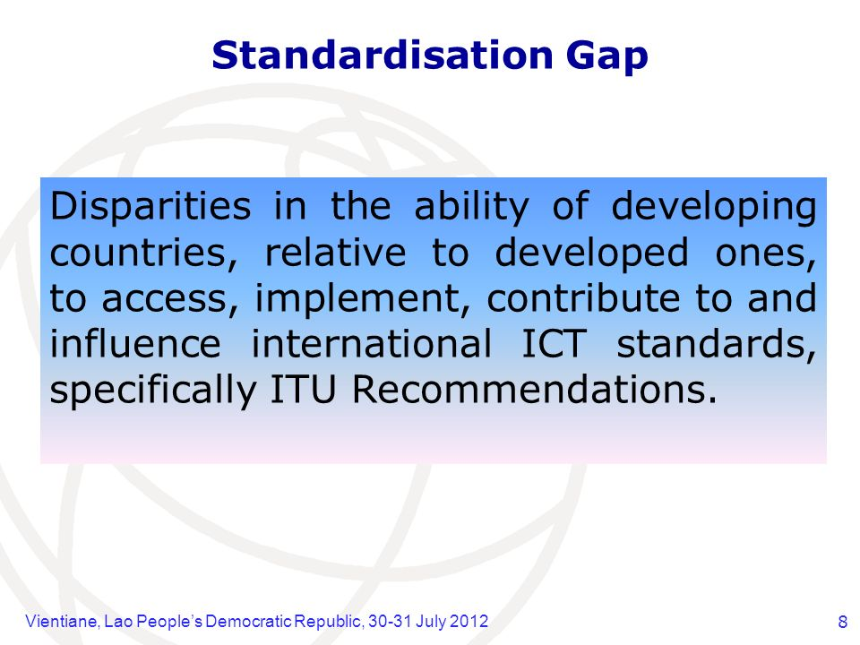 Vientiane, Lao Peoples Democratic Republic, 30-31 July 20128 Standardisation Gap Disparities in the ability of developing countries, relative to developed ones, to access, implement, contribute to and influence international ICT standards, specifically ITU Recommendations.