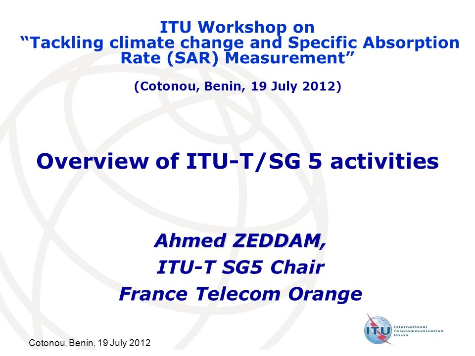 Cotonou, Benin, 19 July 2012 Overview of ITU-T/SG 5 activities Ahmed ZEDDAM Ahmed ZEDDAM, ITU-T SG5 Chair France Telecom Orange ITU Workshop on Tackling climate change and Specific Absorption Rate (SAR) Measurement (Cotonou, Benin, 19 July 2012)