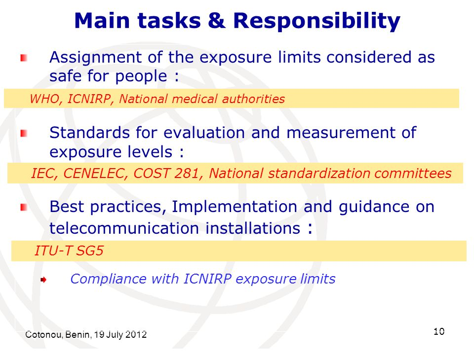 Cotonou, Benin, 19 July 2012 10 Main tasks & Responsibility Assignment of the exposure limits considered as safe for people : Standards for evaluation and measurement of exposure levels : Best practices, Implementation and guidance on telecommunication installations : Compliance with ICNIRP exposure limits WHO, ICNIRP, National medical authorities IEC, CENELEC, COST 281, National standardization committees ITU-T SG5