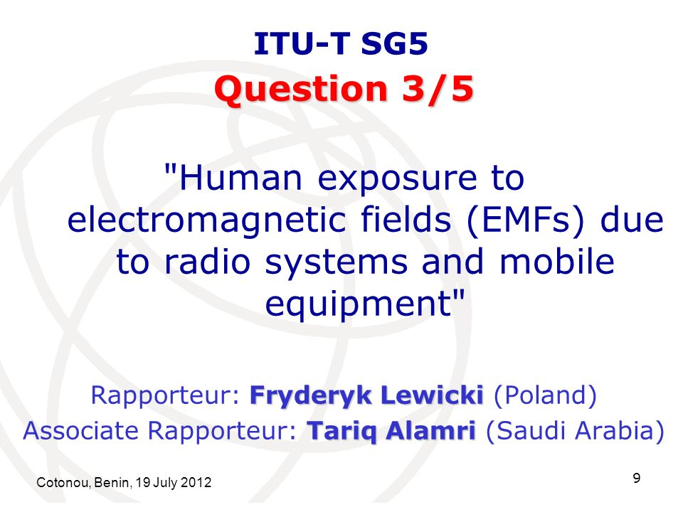 Cotonou, Benin, 19 July 2012 9 ITU-T SG5 Question 3/5 Human exposure to electromagnetic fields (EMFs) due to radio systems and mobile equipment Fryderyk Lewicki Rapporteur: Fryderyk Lewicki (Poland) Tariq Alamri Associate Rapporteur: Tariq Alamri (Saudi Arabia)