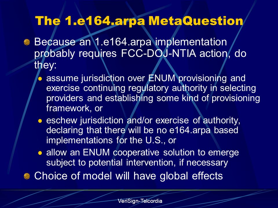 VeriSign-Telcordia The 1.e164.arpa MetaQuestion Because an 1.e164.arpa implementation probably requires FCC-DOJ-NTIA action, do they: assume jurisdiction over ENUM provisioning and exercise continuing regulatory authority in selecting providers and establishing some kind of provisioning framework, or eschew jurisdiction and/or exercise of authority, declaring that there will be no e164.arpa based implementations for the U.S., or allow an ENUM cooperative solution to emerge subject to potential intervention, if necessary Choice of model will have global effects
