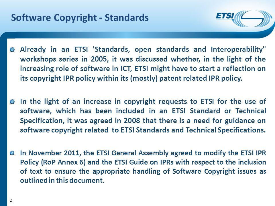 Software Copyright - Standards Already in an ETSI Standards, open standards and Interoperability workshops series in 2005, it was discussed whether, in the light of the increasing role of software in ICT, ETSI might have to start a reflection on its copyright IPR policy within its (mostly) patent related IPR policy.