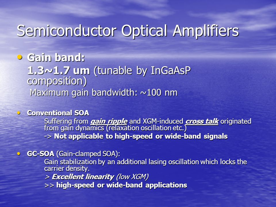 Semiconductor Optical Amplifiers Gain band: Gain band: 1.3~1.7 um (tunable by InGaAsP composition) Maximum gain bandwidth: ~100 nm Maximum gain bandwidth: ~100 nm Conventional SOA Conventional SOA Suffering from gain ripple and XGM-induced cross talk originated from gain dynamics (relaxation oscillation etc.) -> Not applicable to high-speed or wide-band signals GC-SOA (Gain-clamped SOA): GC-SOA (Gain-clamped SOA): Gain stabilization by an additional lasing oscillation which locks the carrier density.