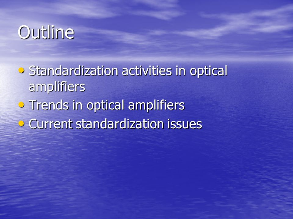 Outline Standardization activities in optical amplifiers Standardization activities in optical amplifiers Trends in optical amplifiers Trends in optical amplifiers Current standardization issues Current standardization issues