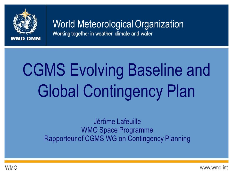 World Meteorological Organization Working together in weather, climate and water WMO OMM WMO   CGMS Evolving Baseline and Global Contingency Plan Jérôme Lafeuille WMO Space Programme Rapporteur of CGMS WG on Contingency Planning
