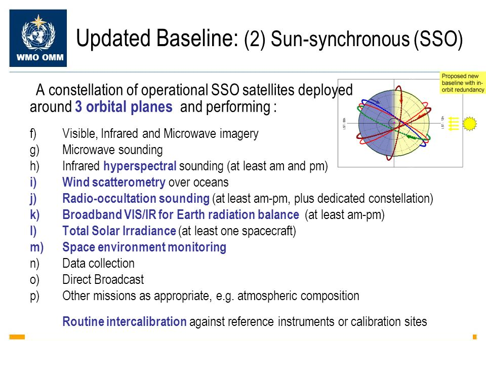 WMO OMM Updated Baseline: (2) Sun-synchronous (SSO) A constellation of operational SSO satellites deployed around 3 orbital planes and performing : f)Visible, Infrared and Microwave imagery g)Microwave sounding h)Infrared hyperspectral sounding (at least am and pm) i)Wind scatterometry over oceans j)Radio-occultation sounding (at least am-pm, plus dedicated constellation) k)Broadband VIS/IR for Earth radiation balance (at least am-pm) l)Total Solar Irradiance (at least one spacecraft) m)Space environment monitoring n)Data collection o)Direct Broadcast p)Other missions as appropriate, e.g.
