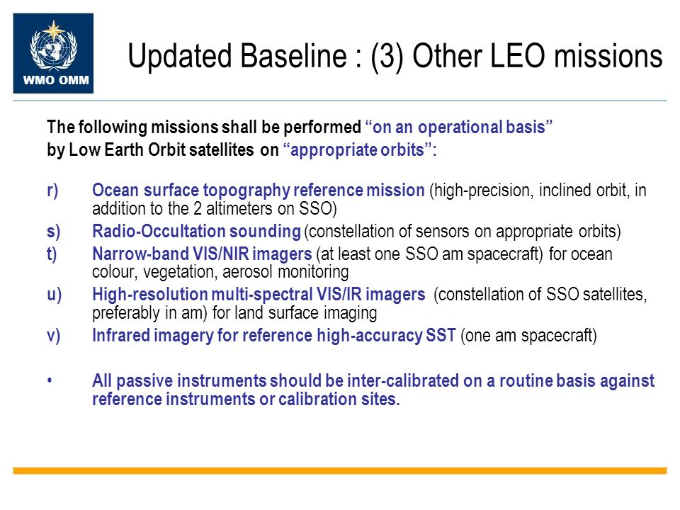 WMO OMM Updated Baseline : (3) Other LEO missions The following missions shall be performed on an operational basis by Low Earth Orbit satellites on appropriate orbits: r)Ocean surface topography reference mission (high-precision, inclined orbit, in addition to the 2 altimeters on SSO) s)Radio-Occultation sounding (constellation of sensors on appropriate orbits) t)Narrow-band VIS/NIR imagers (at least one SSO am spacecraft) for ocean colour, vegetation, aerosol monitoring u)High-resolution multi-spectral VIS/IR imagers (constellation of SSO satellites, preferably in am) for land surface imaging v)Infrared imagery for reference high-accuracy SST (one am spacecraft) All passive instruments should be inter-calibrated on a routine basis against reference instruments or calibration sites.