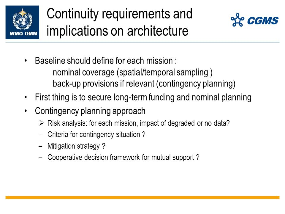 WMO OMM Continuity requirements and implications on architecture Baseline should define for each mission : nominal coverage (spatial/temporal sampling ) back-up provisions if relevant (contingency planning) First thing is to secure long-term funding and nominal planning Contingency planning approach Risk analysis: for each mission, impact of degraded or no data.