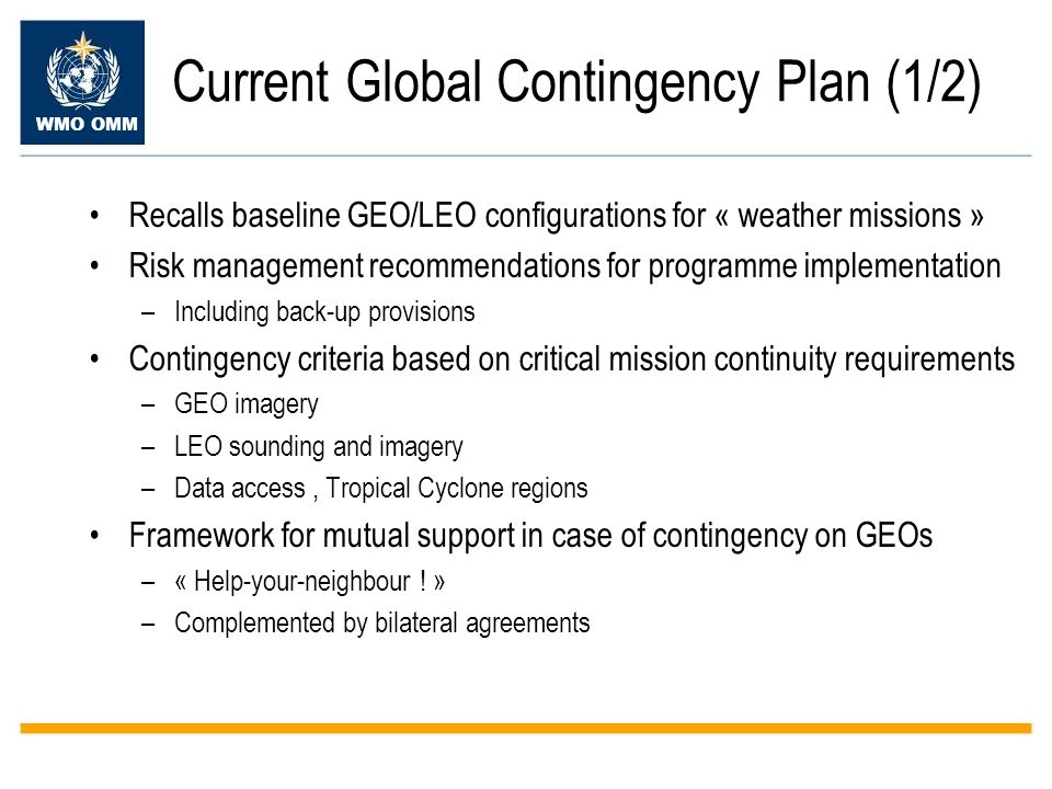 WMO OMM Current Global Contingency Plan (1/2) Recalls baseline GEO/LEO configurations for « weather missions » Risk management recommendations for programme implementation –Including back-up provisions Contingency criteria based on critical mission continuity requirements –GEO imagery –LEO sounding and imagery –Data access, Tropical Cyclone regions Framework for mutual support in case of contingency on GEOs –« Help-your-neighbour .