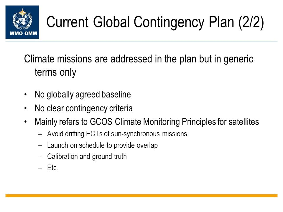 WMO OMM Current Global Contingency Plan (2/2) Climate missions are addressed in the plan but in generic terms only No globally agreed baseline No clear contingency criteria Mainly refers to GCOS Climate Monitoring Principles for satellites –Avoid drifting ECTs of sun-synchronous missions –Launch on schedule to provide overlap –Calibration and ground-truth –Etc.